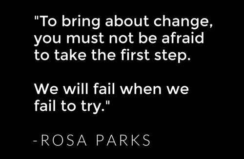 To bring about change, you must not be afraid to take the first step. We will fail when we fail to try. - Rosa Parks